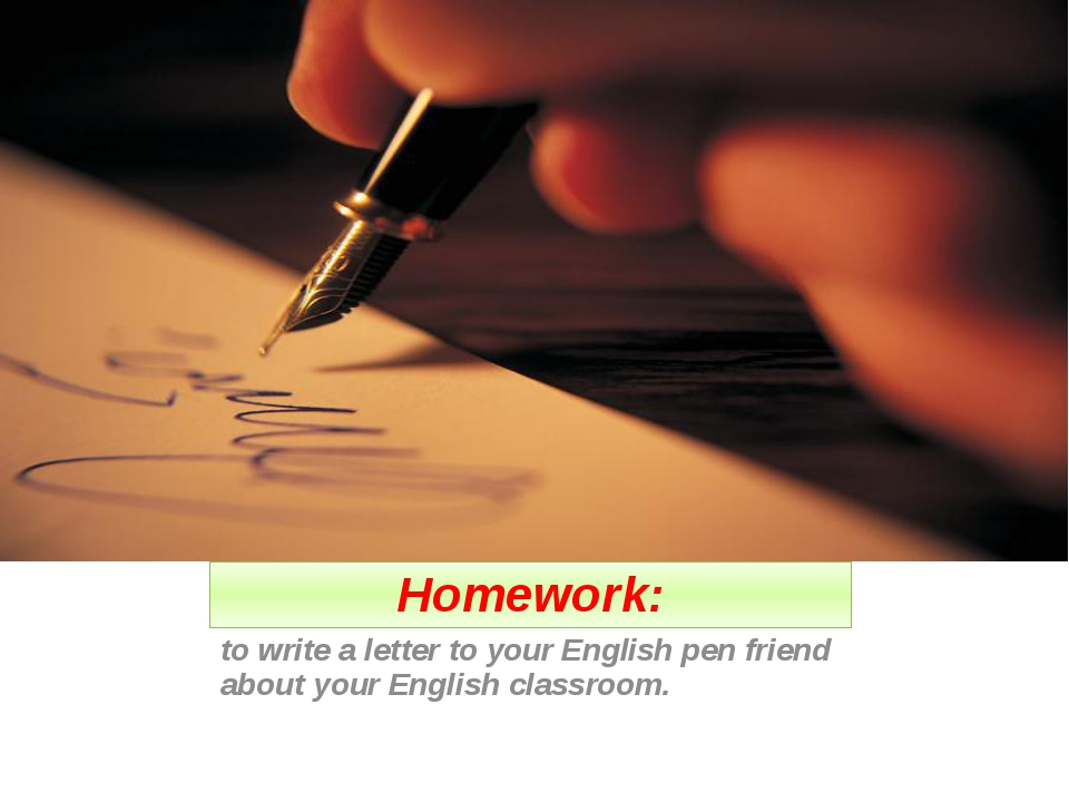 Homework: to write a letter to your English pen friend about your English cla...