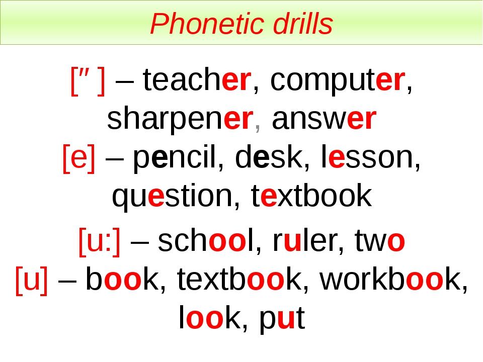 Phonetic drills [ə] – teacher, computer, sharpener, answer [e] – pencil, desk...