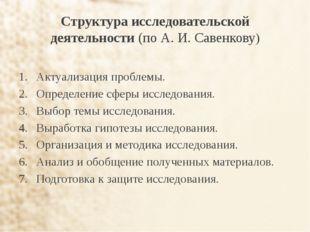 Структура исследовательской деятельности (по А. И. Савенкову) Актуализация пр