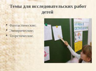 Темы для исследовательских работ детей Фантастические; Эмпирические; Теоретич