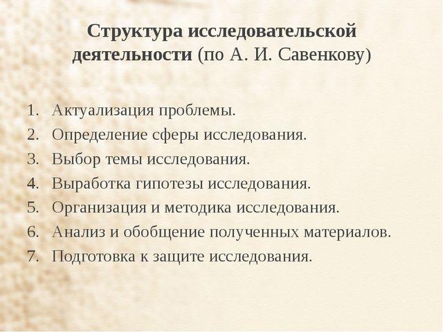 Структура исследовательской деятельности (по А. И. Савенкову) Актуализация пр...
