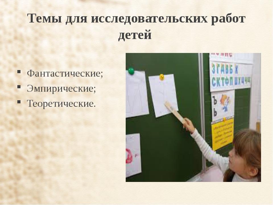 Темы для исследовательских работ детей Фантастические; Эмпирические; Теоретич...
