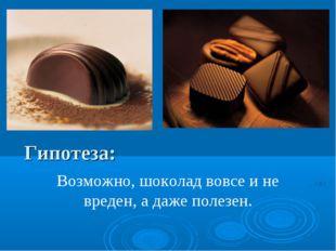 Гипотеза: Возможно, шоколад вовсе и не вреден, а даже полезен.