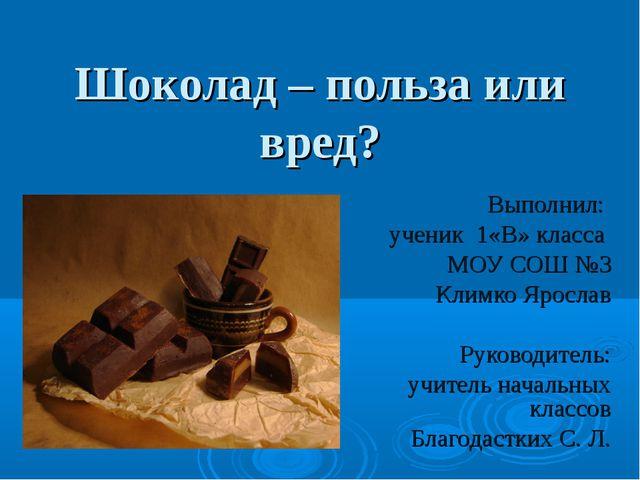 Шоколад – польза или вред? Выполнил: ученик 1«В» класса МОУ СОШ №3 Климко Яро...