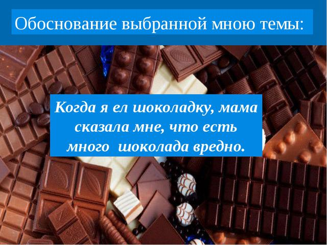 Когда я ел шоколадку, мама сказала мне, что есть много шоколада вредно. Обосн...