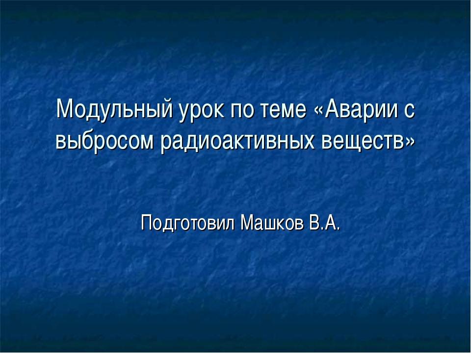 Модульный урок по теме «Аварии с выбросом радиоактивных веществ» Подготовил М...