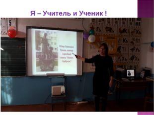 Я – Учитель и Ученик !