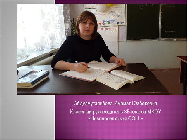 Абдулмуталибова Имамат Юзбековна Классный руководитель 3В класса МКОУ «Новопо...