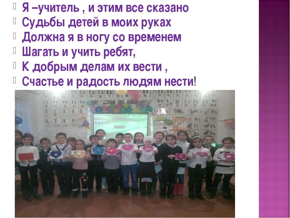 Я –учитель , и этим все сказано Судьбы детей в моих руках Должна я в ногу со...