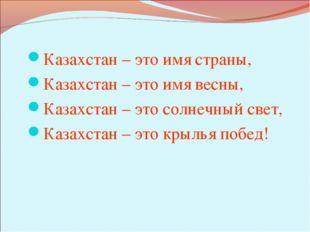 Казахстан – это имя страны, Казахстан – это имя весны, Казахстан – это солнеч