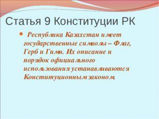 Статья 9 Конституции РК Республика Казахстан имеет государственные символы –
