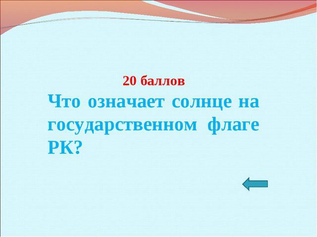20 баллов Что означает солнце на государственном флаге РК?