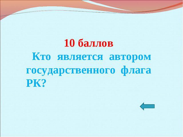 10 баллов Кто является автором государственного флага РК?