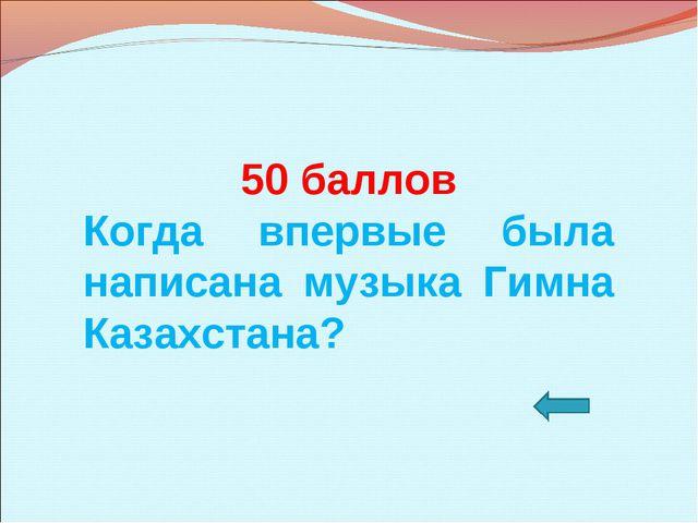 50 баллов Когда впервые была написана музыка Гимна Казахстана?