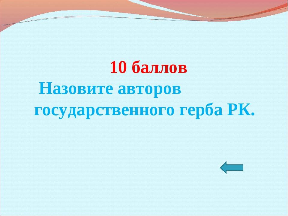 10 баллов Назовите авторов государственного герба РК.