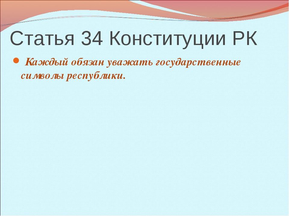 Статья 34 Конституции РК Каждый обязан уважать государственные символы респуб...