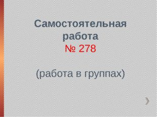 Самостоятельная работа № 278 (работа в группах)