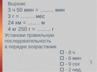Вырази: 3 ч 50 мин = …….. мин 3 г = …….. мес 24 км = ……. м 4 кг 250 г = ……..