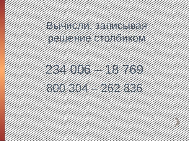 Вычисли, записывая решение столбиком 234 006 – 18 769 800 304 – 262 836