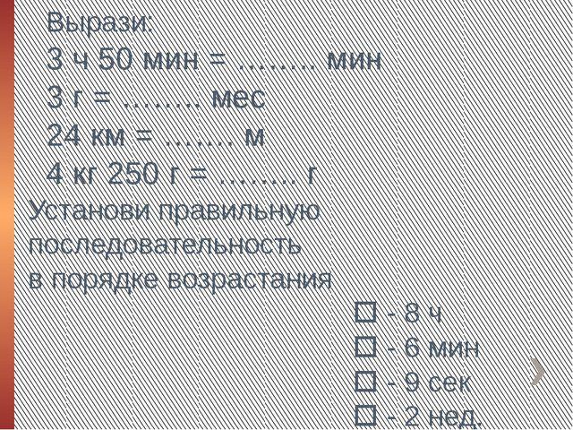Вырази: 3 ч 50 мин = …….. мин 3 г = …….. мес 24 км = ……. м 4 кг 250 г = …….....
