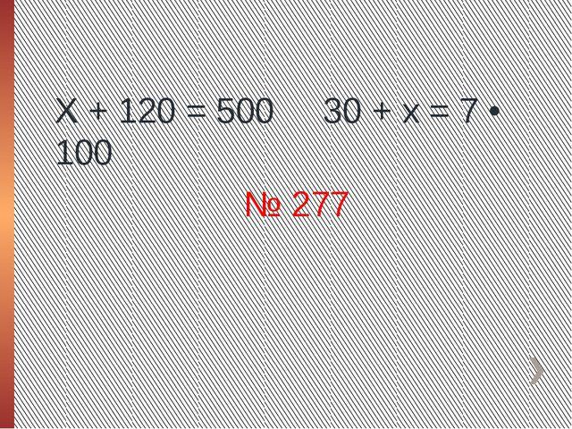 Х + 120 = 500 30 + х = 7 • 100 № 277