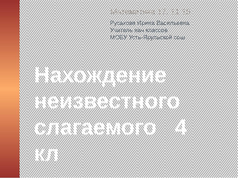 Нахождение неизвестного слагаемого 4 кл Математика 17. 11.15 Русакова Ирина В...