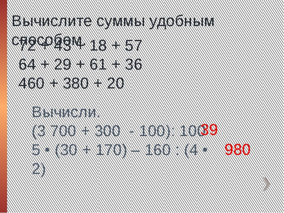 Вычислите суммы удобным способом. 72 + 43 + 18 + 57 64 + 29 + 61 + 36 460 + 3...
