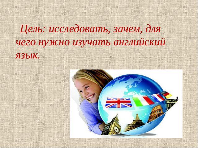 Цель: исследовать, зачем, для чего нужно изучать английский язык.