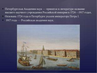 Петербургская Академия наук — принятое в литературе название высшего научного