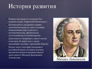 Первым президентом академии был назначен медик Лаврентий Блюментрост. Научная
