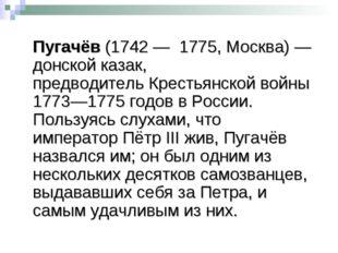 Емелья́н Ива́нович Пугачёв(1742—1775,Москва)—донской казак, предводите