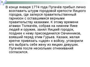 В конце января 1774 года Пугачёв прибыл лично возглавить штурм городовой креп
