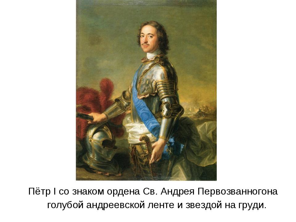 Пётр I со знакомордена Св. Андрея Первозванногона голубой андреевской ленте...