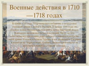 Военные действия в 1710—1718 годах В конце 1710 года Пётр получил сообщение о