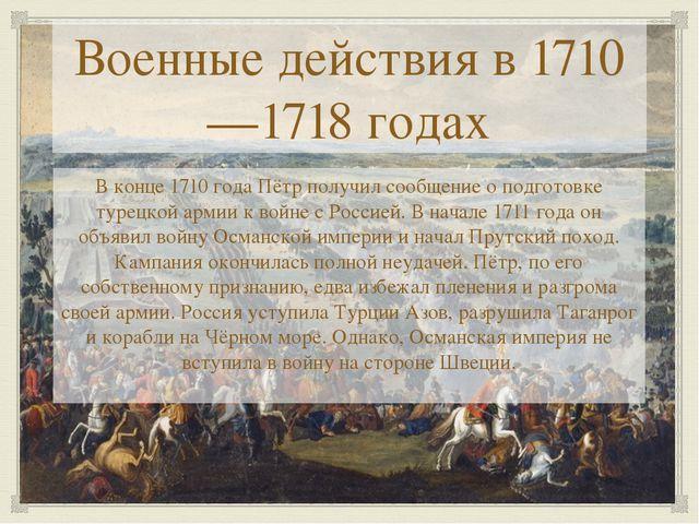 Военные действия в 1710—1718 годах В конце 1710 года Пётр получил сообщение о...