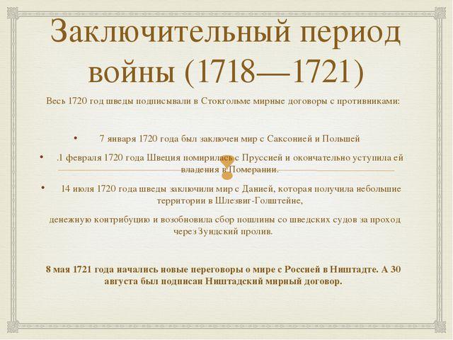 Заключительный период войны (1718—1721) Весь 1720 год шведы подписывали в Сто...
