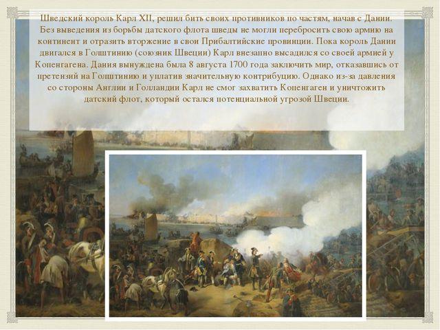 Шведский король Карл ХII, решил бить своих противников по частям, начав с Да...