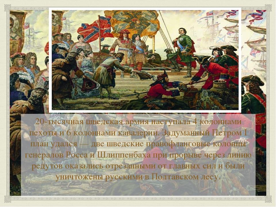 20-тысячная шведская армия наступала 4 колоннами пехоты и 6 колоннами кавале...