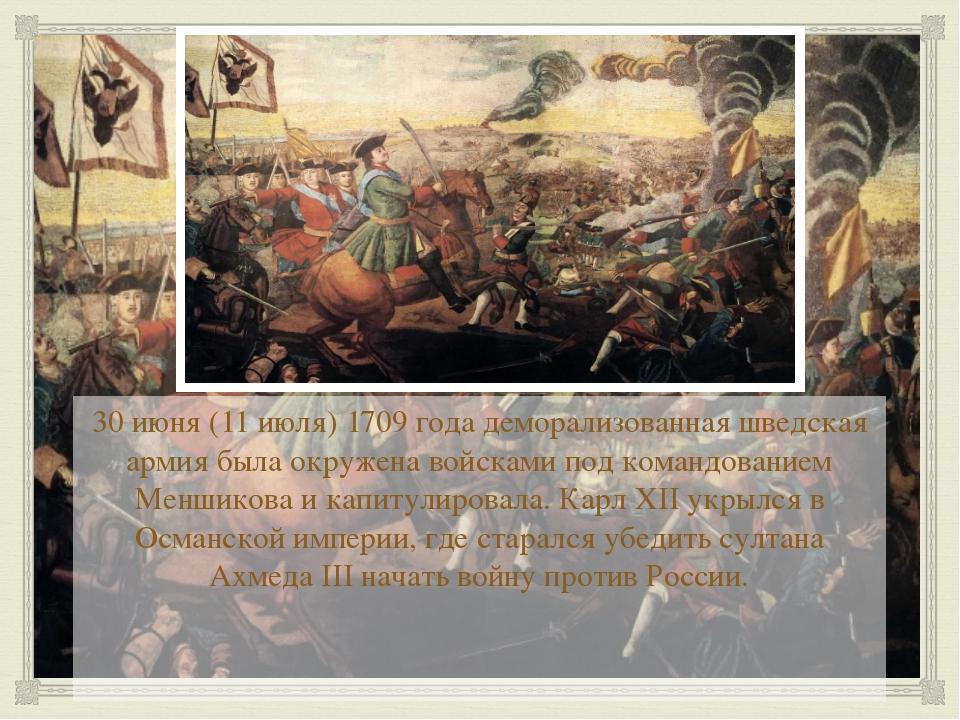 30 июня (11 июля) 1709 года деморализованная шведская армия была окружена во...