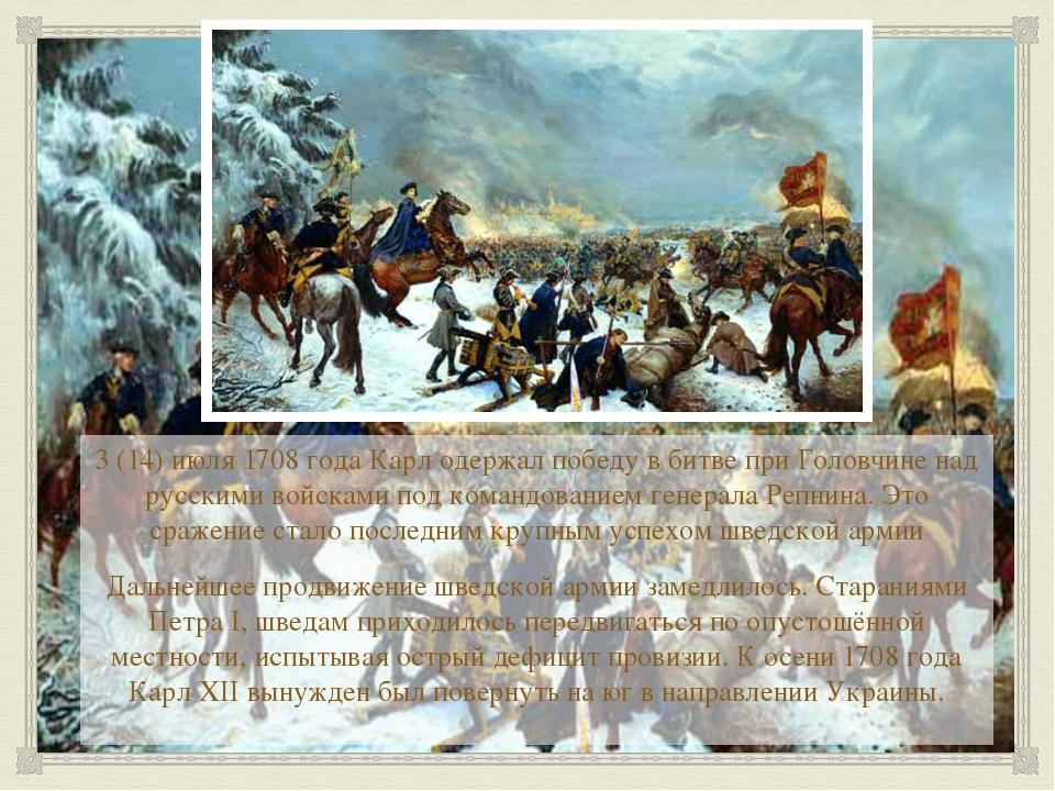 3 (14) июля 1708 года Карл одержал победу в битве при Головчине над русскими...