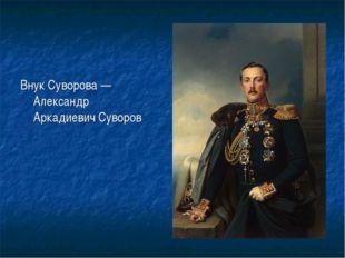 Внук Суворова—Александр АркадиевичСуворов