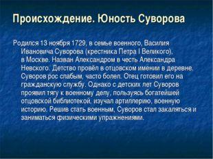 Происхождение. Юность Суворова Родился13 ноября1729,в семье военного,Васи