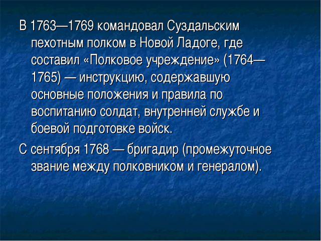 В1763—1769командовалСуздальским пехотным полкомвНовой Ладоге, где состав...