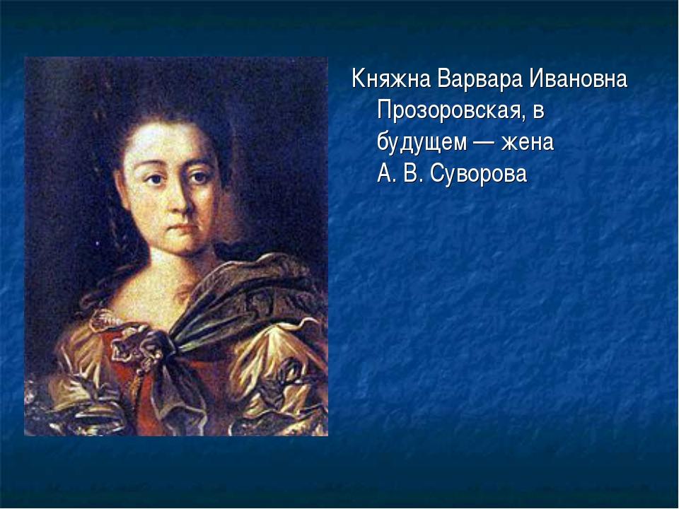 Княжна Варвара Ивановна Прозоровская, в будущем— жена А.В.Суворова