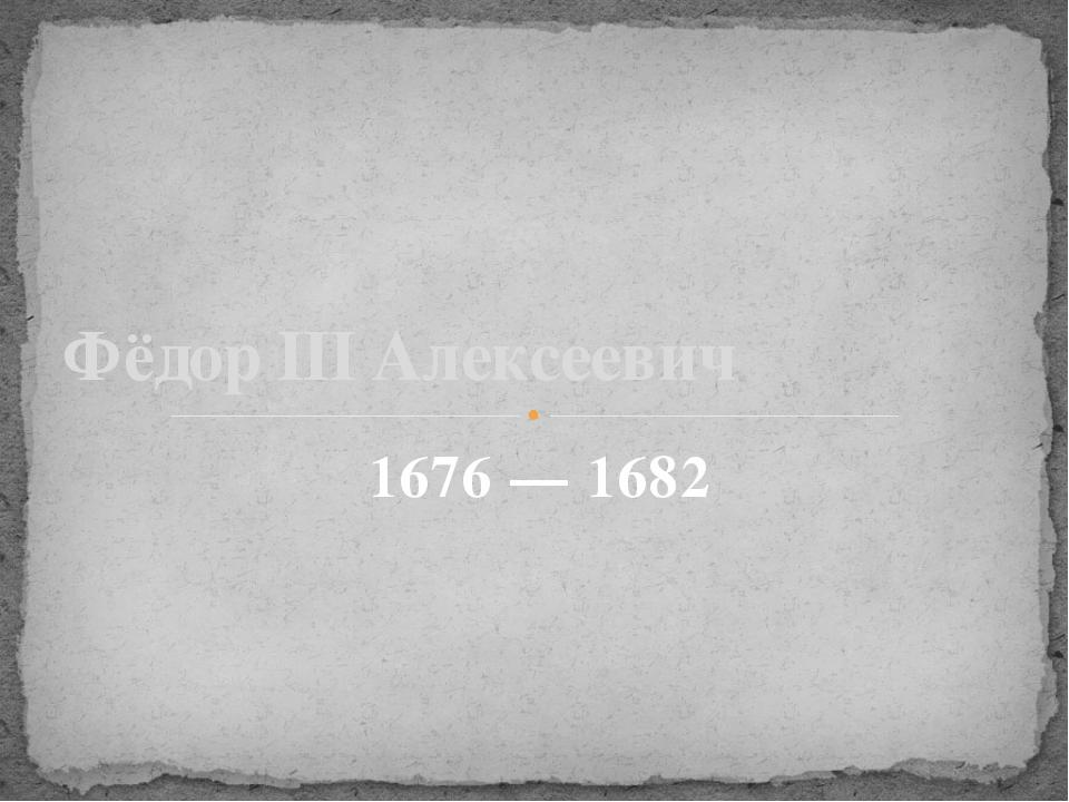 1676 — 1682 Фёдор III Алексеевич