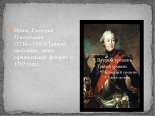 Орлов, Григорий Григорьевич (1734—1783)-Тайный любовник, затем официальный ф