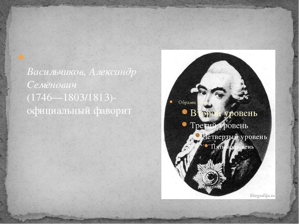 Васильчиков, Александр Семёнович (1746—1803/1813)-официальный фаворит
