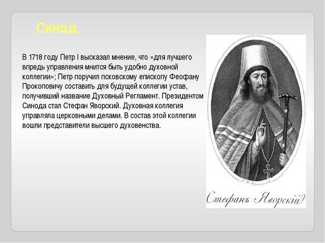 Синод В1718 годуПетр Iвысказал мнение, что «для лучшего впредь управления...
