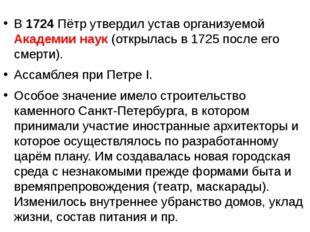 В 1724 Пётр утвердил устав организуемой Академии наук (открылась в 1725 посл