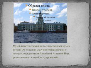 Музей является старейшим государственным музеем России. Он создан по указу им